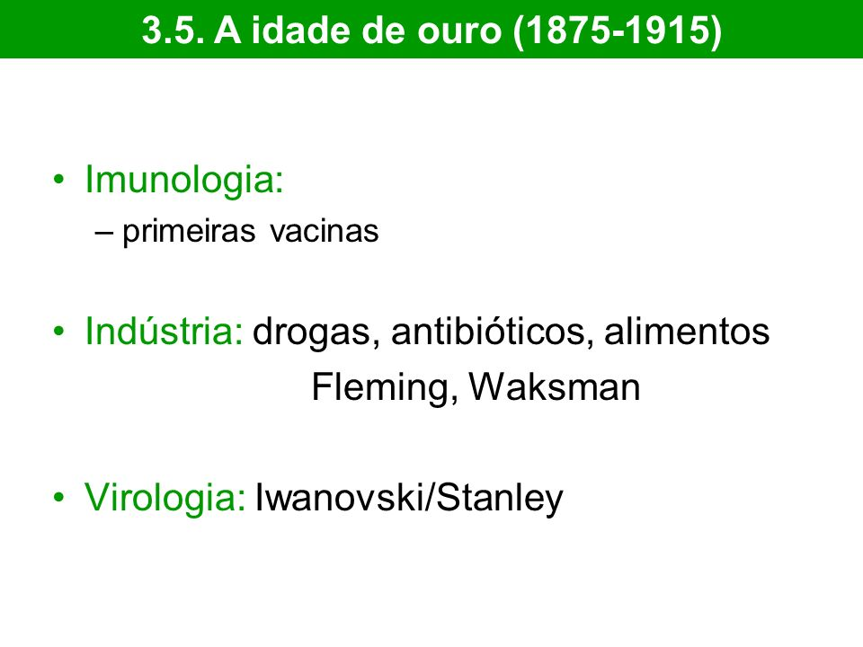 Imunologia: –primeiras vacinas Indústria: drogas, antibióticos, alimentos Fleming, Waksman Virologia: Iwanovski/Stanley 3.5. A idade de ouro (1875-191