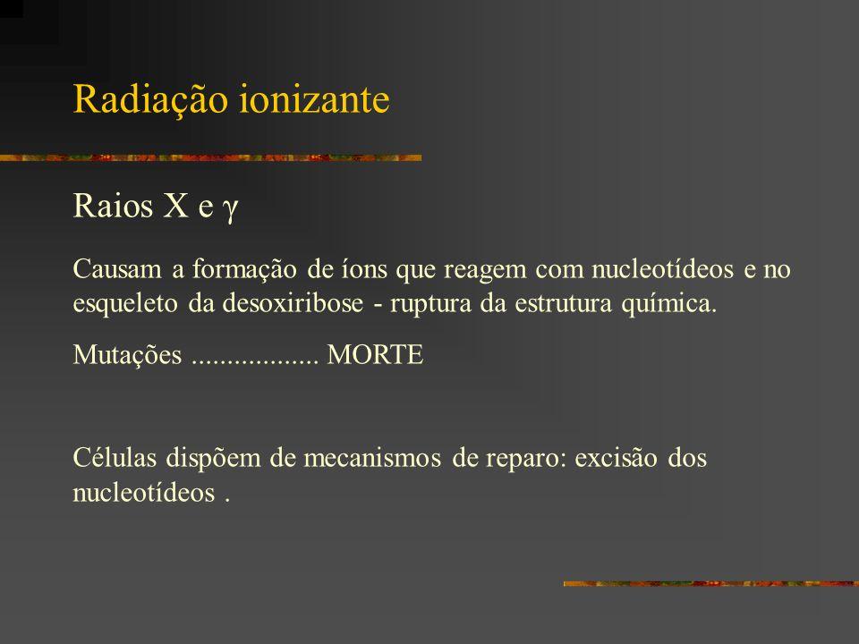 Radiação ionizante Raios X e γ Causam a formação de íons que reagem com nucleotídeos e no esqueleto da desoxiribose - ruptura da estrutura química. Mu