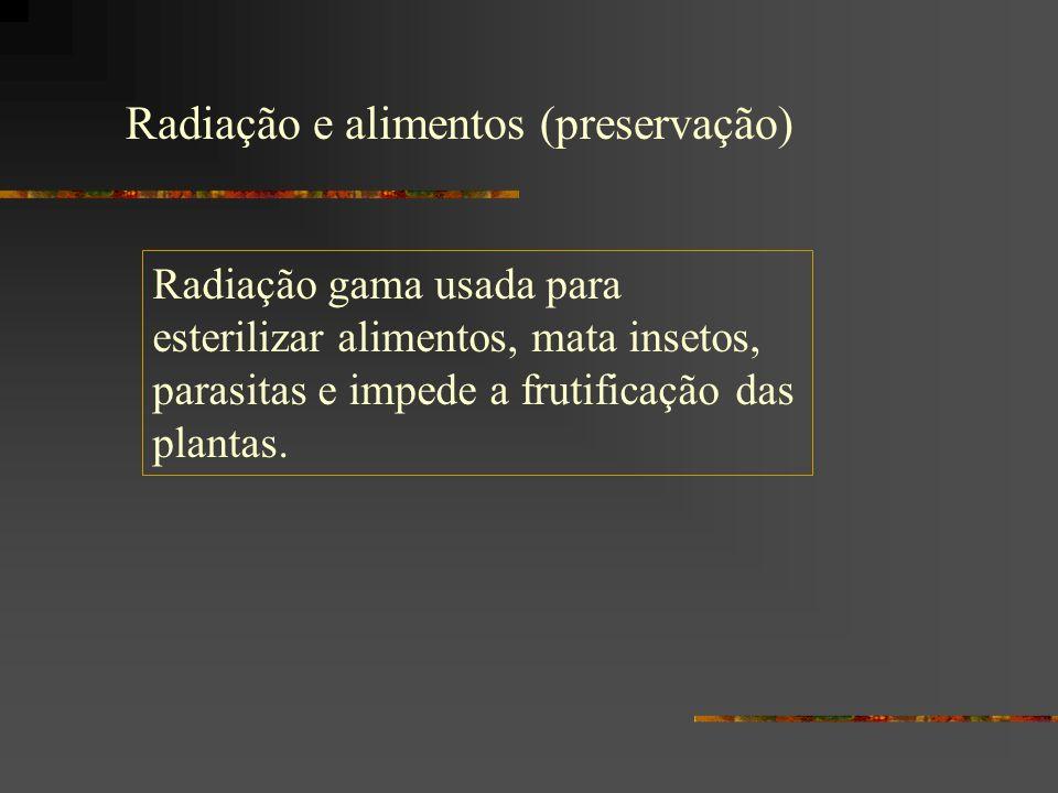 Radiação e alimentos (preservação) Radiação gama usada para esterilizar alimentos, mata insetos, parasitas e impede a frutificação das plantas.