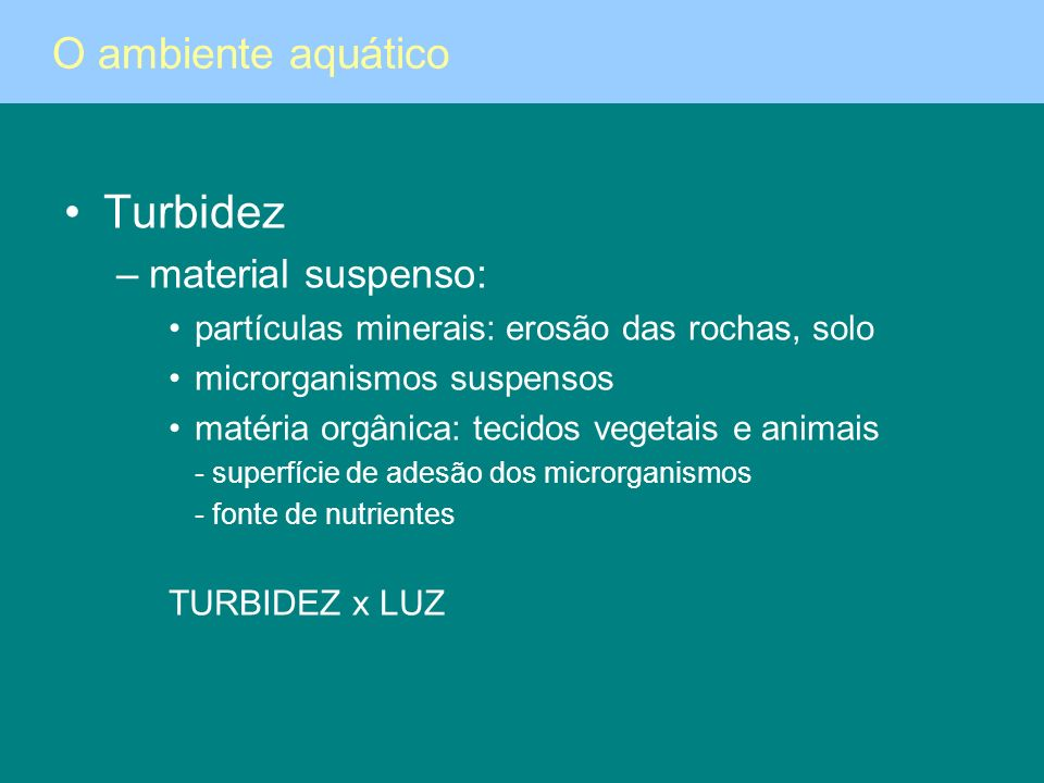Turbidez –material suspenso: partículas minerais: erosão das rochas, solo microrganismos suspensos matéria orgânica: tecidos vegetais e animais - supe