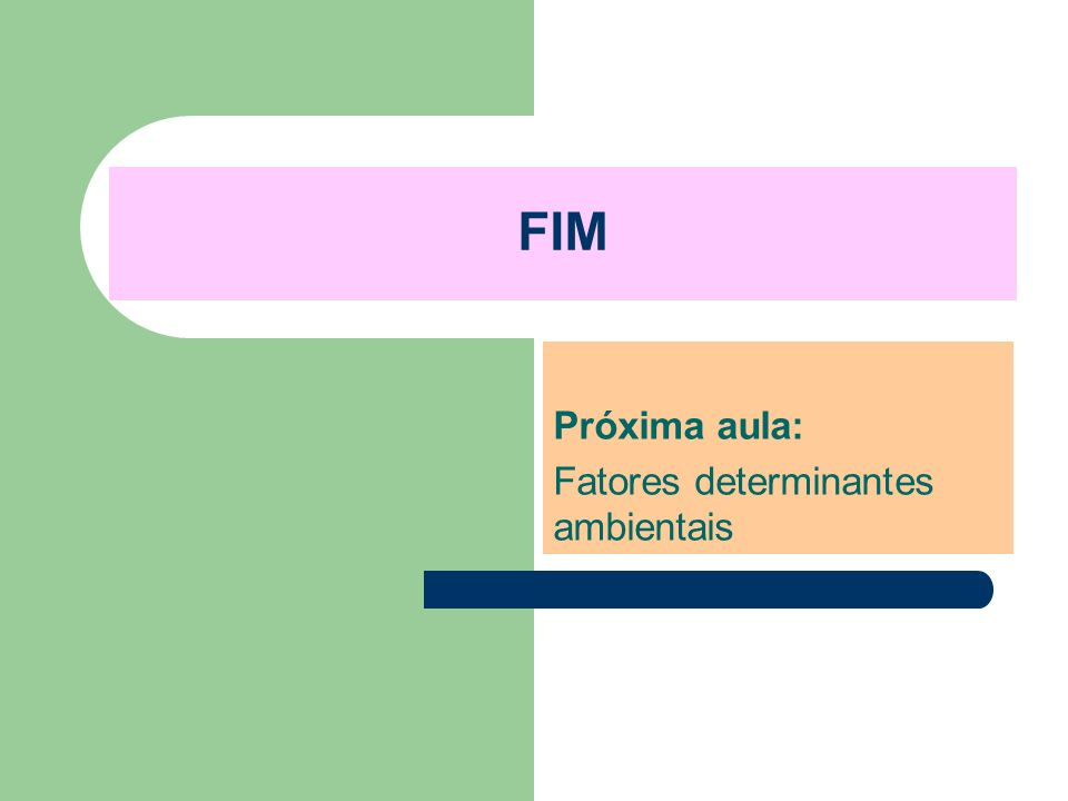 FIM Próxima aula: Fatores determinantes ambientais