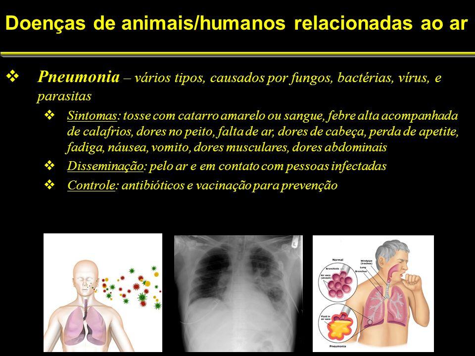 Pneumonia – vários tipos, causados por fungos, bactérias, vírus, e parasitas Sintomas: tosse com catarro amarelo ou sangue, febre alta acompanhada de calafrios, dores no peito, falta de ar, dores de cabeça, perda de apetite, fadiga, náusea, vomito, dores musculares, dores abdominais Disseminação: pelo ar e em contato com pessoas infectadas Controle: antibióticos e vacinação para prevenção Doenças de animais/humanos relacionadas ao ar