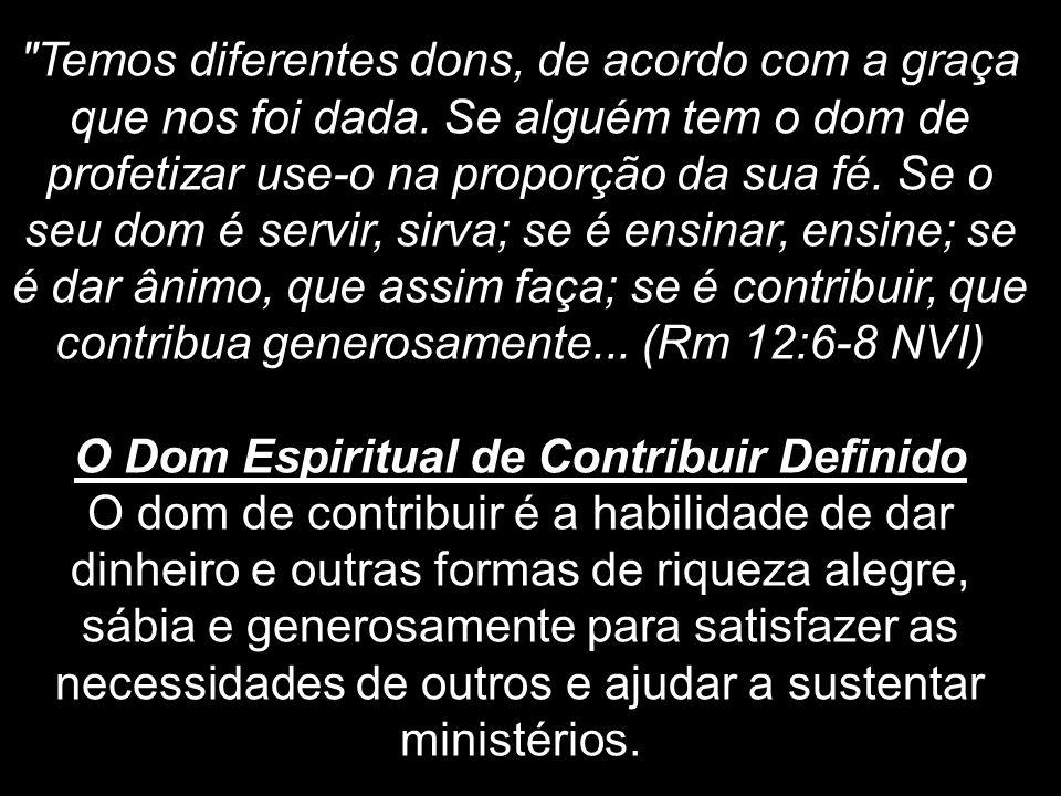Pessoas com o Dom de Contribuir Independentemente da quantia, pessoas com este dom genuinamente vêem seus tesouros, talentos e tempo como pertencentes a Deus e não a eles mesmos.