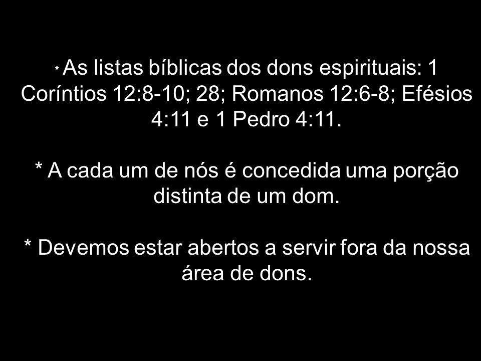 * As listas bíblicas dos dons espirituais: 1 Coríntios 12:8-10; 28; Romanos 12:6-8; Efésios 4:11 e 1 Pedro 4:11. * A cada um de nós é concedida uma po