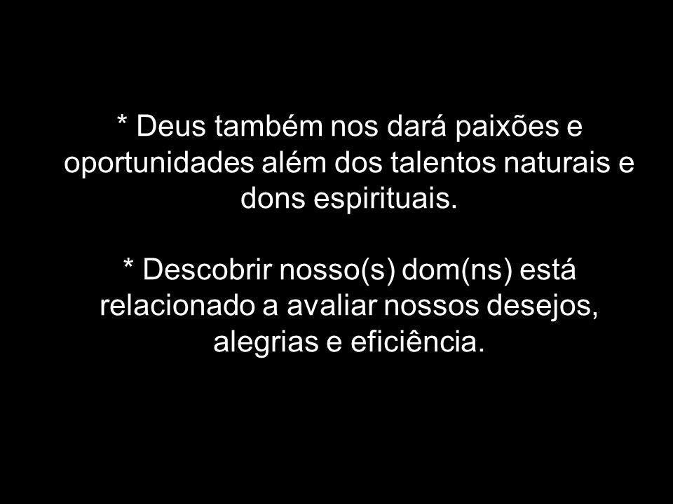 * Deus também nos dará paixões e oportunidades além dos talentos naturais e dons espirituais. * Descobrir nosso(s) dom(ns) está relacionado a avaliar