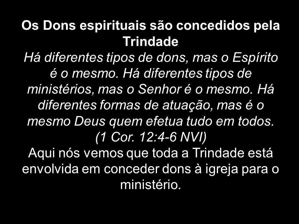 Os Dons espirituais são concedidos pela Trindade Há diferentes tipos de dons, mas o Espírito é o mesmo. Há diferentes tipos de ministérios, mas o Senh