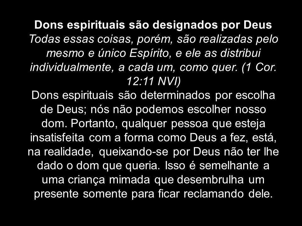 Dons espirituais são designados por Deus Todas essas coisas, porém, são realizadas pelo mesmo e único Espírito, e ele as distribui individualmente, a