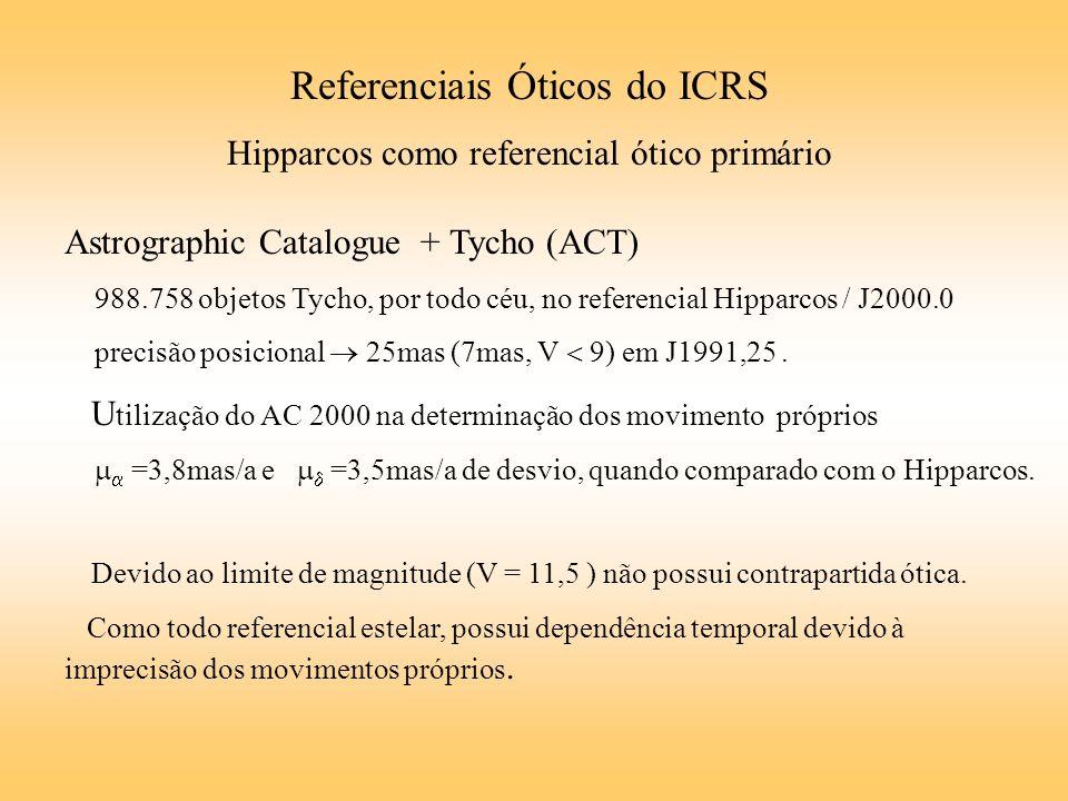 Referenciais Óticos do ICRS Hipparcos como referencial ótico primário Astrographic Catalogue + Tycho (ACT) 988.758 objetos Tycho, por todo céu, no referencial Hipparcos / J2000.0 precisão posicional 25mas (7mas, V 9) em J1991,25.