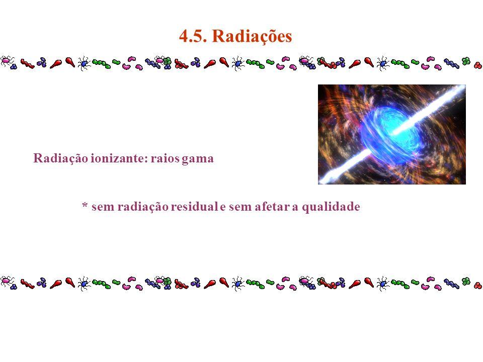 Radiação ionizante: raios gama * sem radiação residual e sem afetar a qualidade 4.5. Radiações