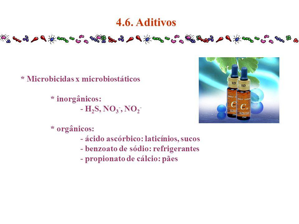 4.6. Aditivos * Microbicidas x microbiostáticos * inorgânicos: - H 2 S, NO 3 -, NO 2 - * orgânicos: - ácido ascórbico: laticínios, sucos - benzoato de