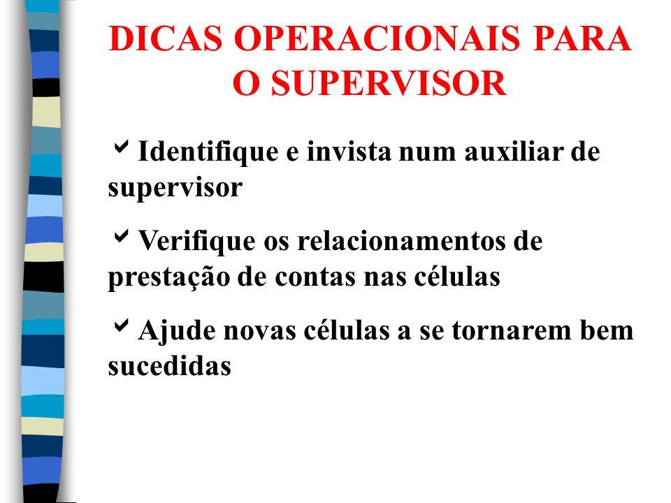 DICAS OPERACIONAIS PARA O SUPERVISOR Deve ser membro de uma célula forte da supervisão Visitas regulares às células Os relatórios fazem parte da vida
