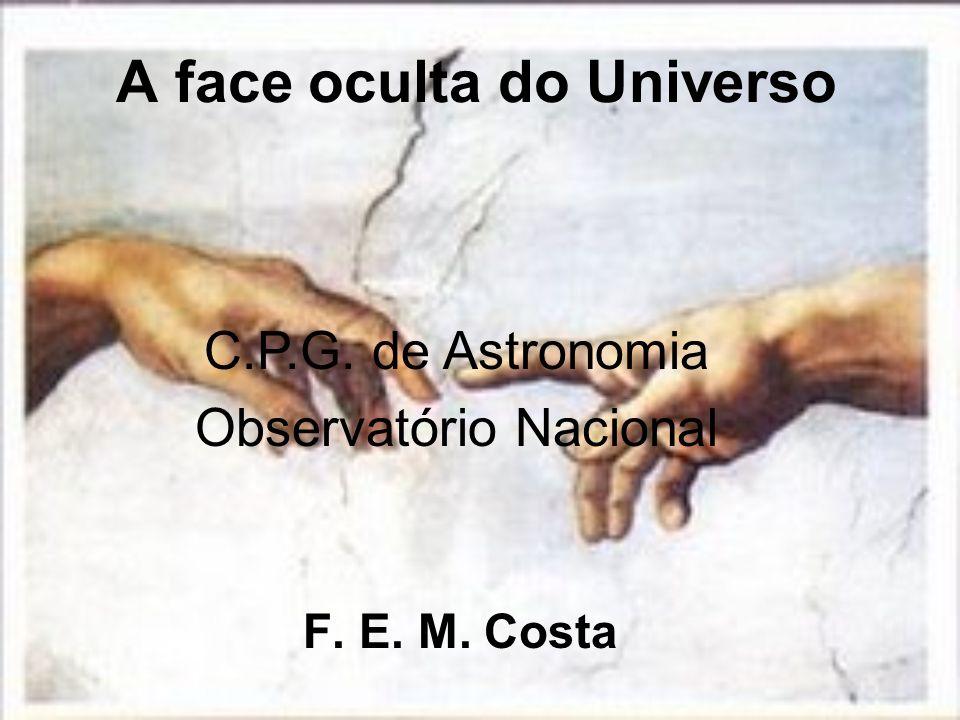 A face oculta do Universo F. E. M. Costa C.P.G. de Astronomia Observatório Nacional