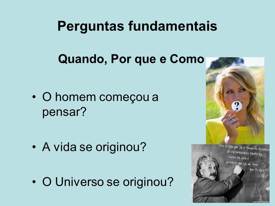 Perguntas fundamentais O homem começou a pensar? A vida se originou? O Universo se originou? Quando, Por que e Como