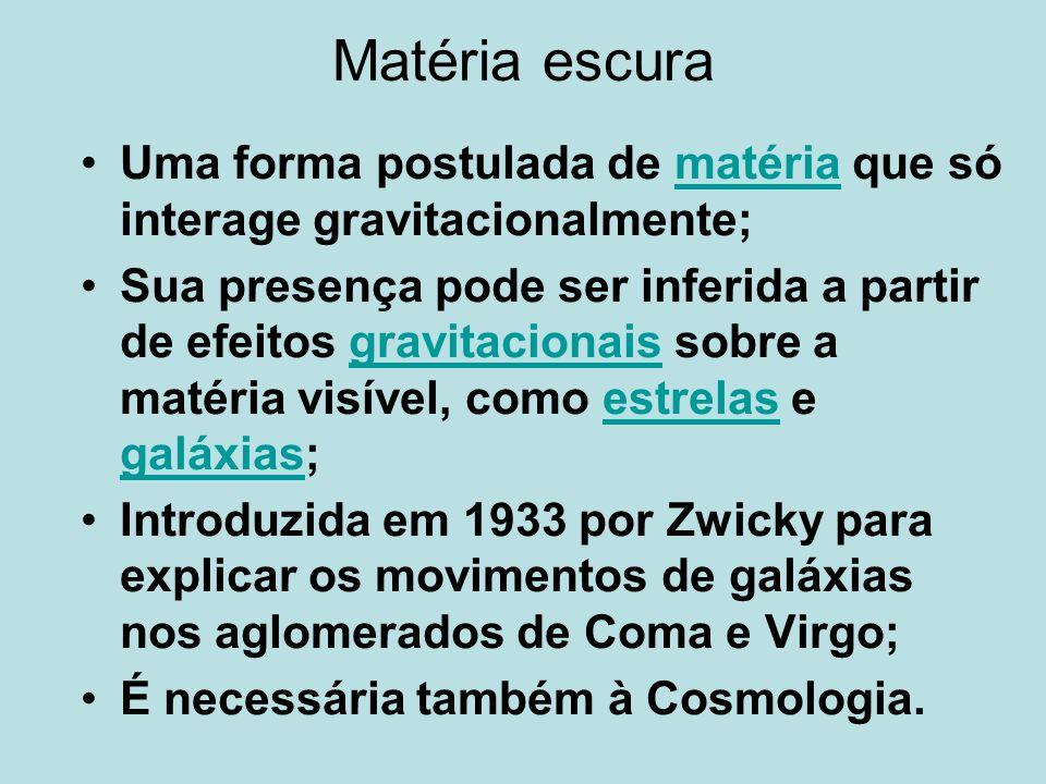 Matéria escura Uma forma postulada de matéria que só interage gravitacionalmente;matéria Sua presença pode ser inferida a partir de efeitos gravitacio