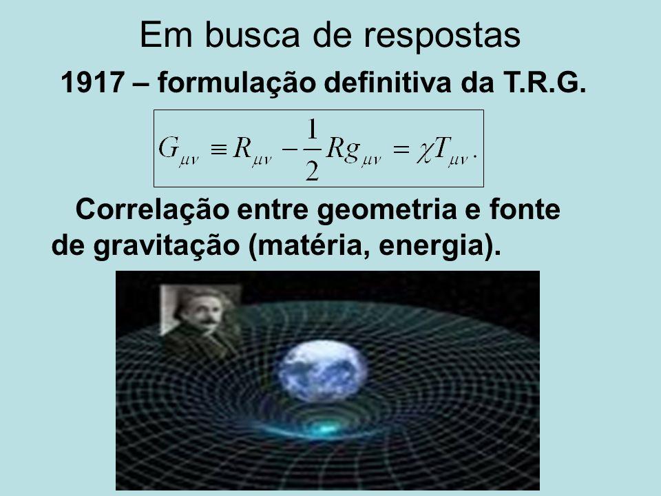 Em busca de respostas 1917 – formulação definitiva da T.R.G. Correlação entre geometria e fonte de gravitação (matéria, energia).