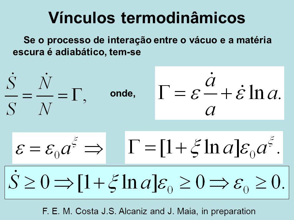 Vínculos termodinâmicos Se o processo de interação entre o vácuo e a matéria escura é adiabático, tem-se onde, F. E. M. Costa J.S. Alcaniz and J. Maia