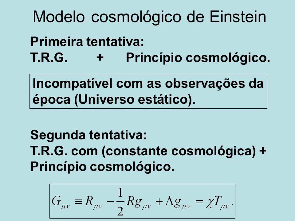 Modelo cosmológico de Einstein Primeira tentativa: T.R.G. + Princípio cosmológico. Segunda tentativa: T.R.G. com (constante cosmológica) + Princípio c