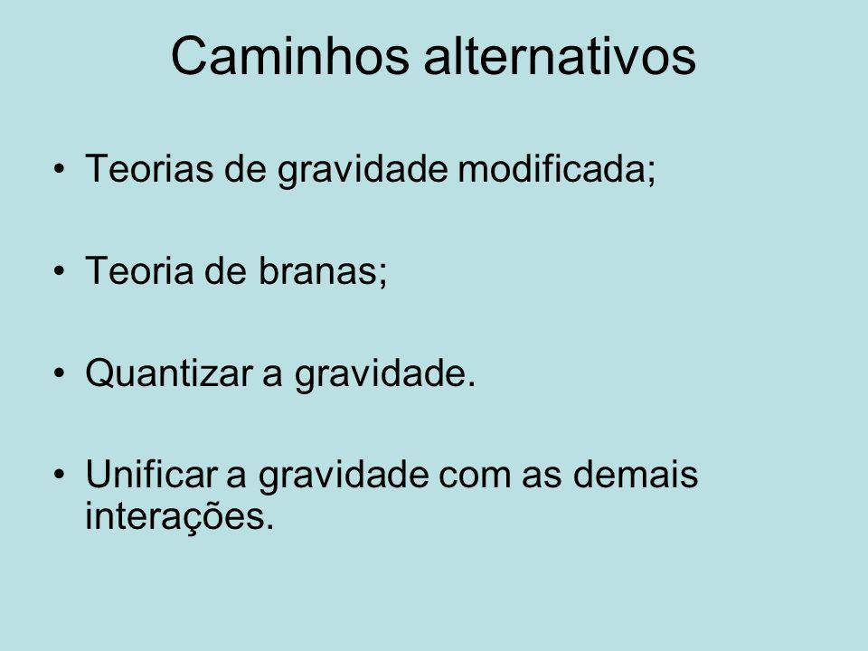 Caminhos alternativos Teorias de gravidade modificada; Teoria de branas; Quantizar a gravidade. Unificar a gravidade com as demais interações.