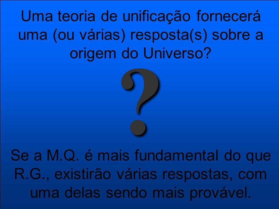 Uma teoria de unificação fornecerá uma (ou várias) resposta(s) sobre a origem do Universo? ? Se a M.Q. é mais fundamental do que R.G., existirão vária