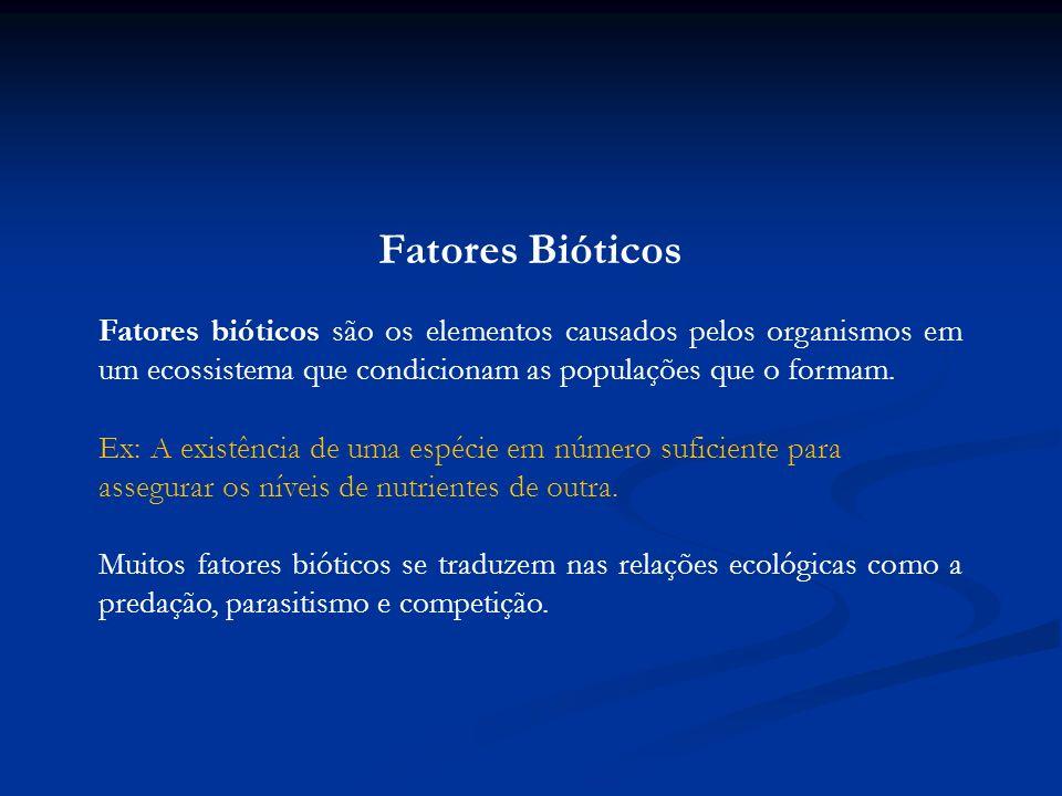 Fatores Bióticos Fatores bióticos são os elementos causados pelos organismos em um ecossistema que condicionam as populações que o formam. Ex: A exist