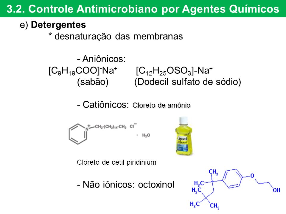 3.2. Controle Antimicrobiano por Agentes Químicos e) Detergentes * desnaturação das membranas - Aniônicos: [C 9 H 19 COO] - Na + [C 12 H 25 OSO 3 ]-Na