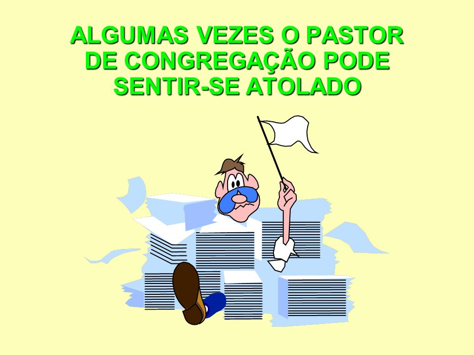 ALGUMAS VEZES O PASTOR DE CONGREGAÇÃO PODE SENTIR-SE ATOLADO