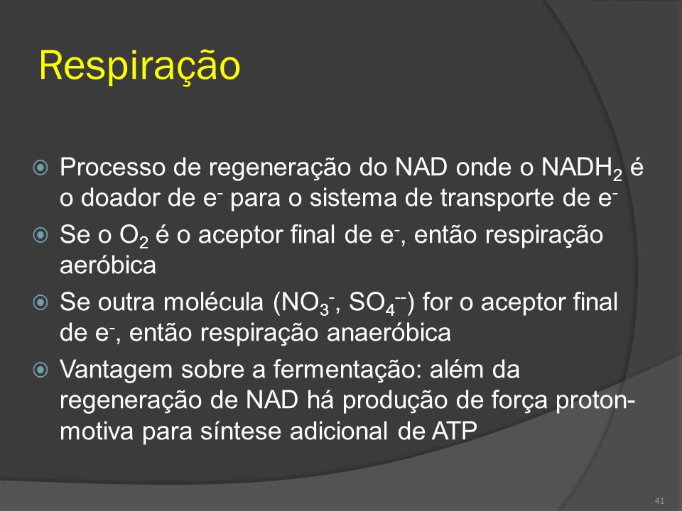 Respiração Processo de regeneração do NAD onde o NADH 2 é o doador de e - para o sistema de transporte de e - Se o O 2 é o aceptor final de e -, então