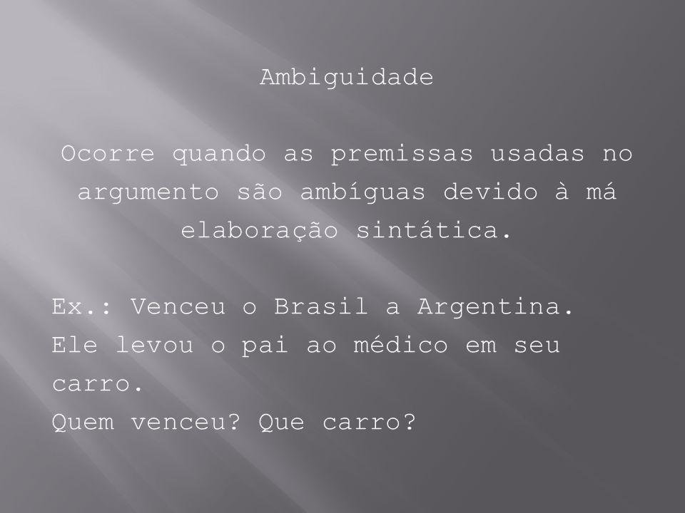Ambiguidade Ocorre quando as premissas usadas no argumento são ambíguas devido à má elaboração sintática. Ex.: Venceu o Brasil a Argentina. Ele levou