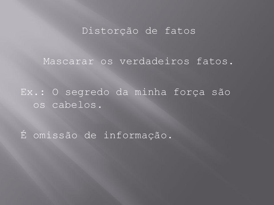 Distorção de fatos Mascarar os verdadeiros fatos. Ex.: O segredo da minha força são os cabelos. É omissão de informação.