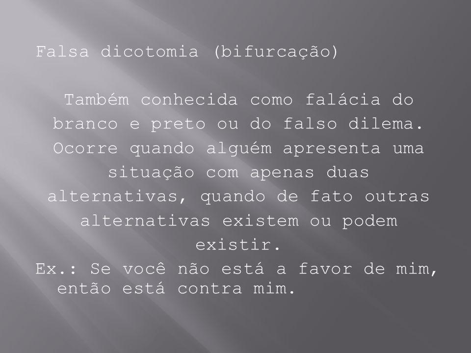 Falsa dicotomia (bifurcação) Também conhecida como falácia do branco e preto ou do falso dilema. Ocorre quando alguém apresenta uma situação com apena