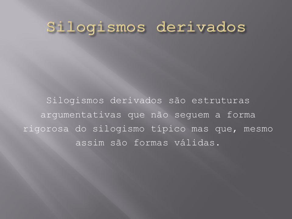 Silogismos derivados são estruturas argumentativas que não seguem a forma rigorosa do silogismo típico mas que, mesmo assim são formas válidas.