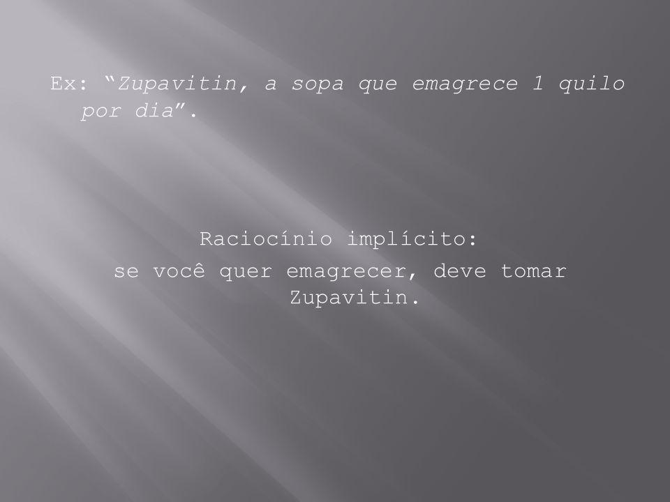 Ex: Zupavitin, a sopa que emagrece 1 quilo por dia. Raciocínio implícito: se você quer emagrecer, deve tomar Zupavitin.
