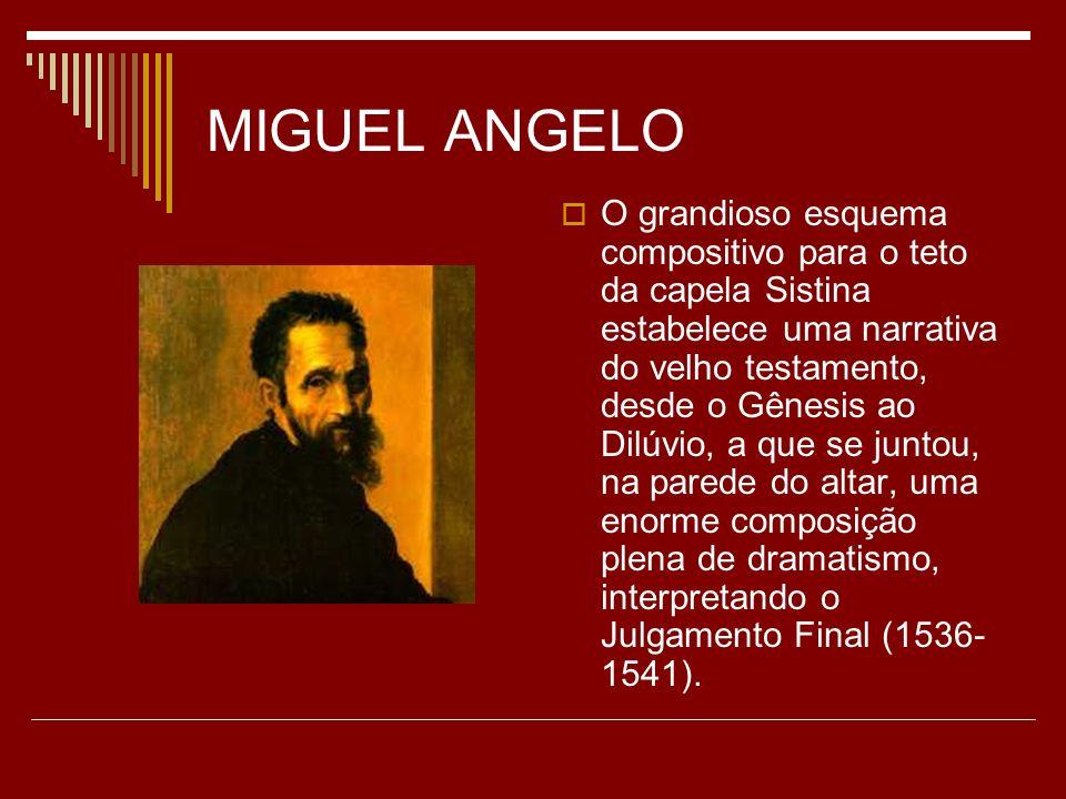 MIGUEL ANGELO O grandioso esquema compositivo para o teto da capela Sistina estabelece uma narrativa do velho testamento, desde o Gênesis ao Dilúvio,