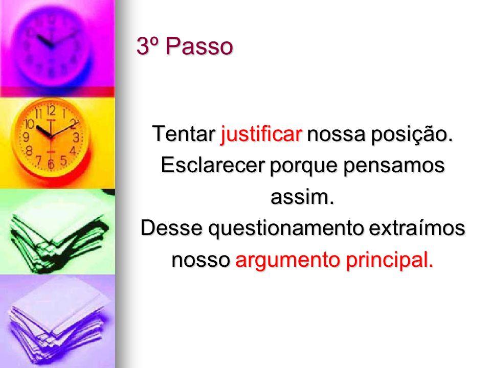 3º Passo Tentar justificar nossa posição. Esclarecer porque pensamos assim. Desse questionamento extraímos nosso argumento principal.