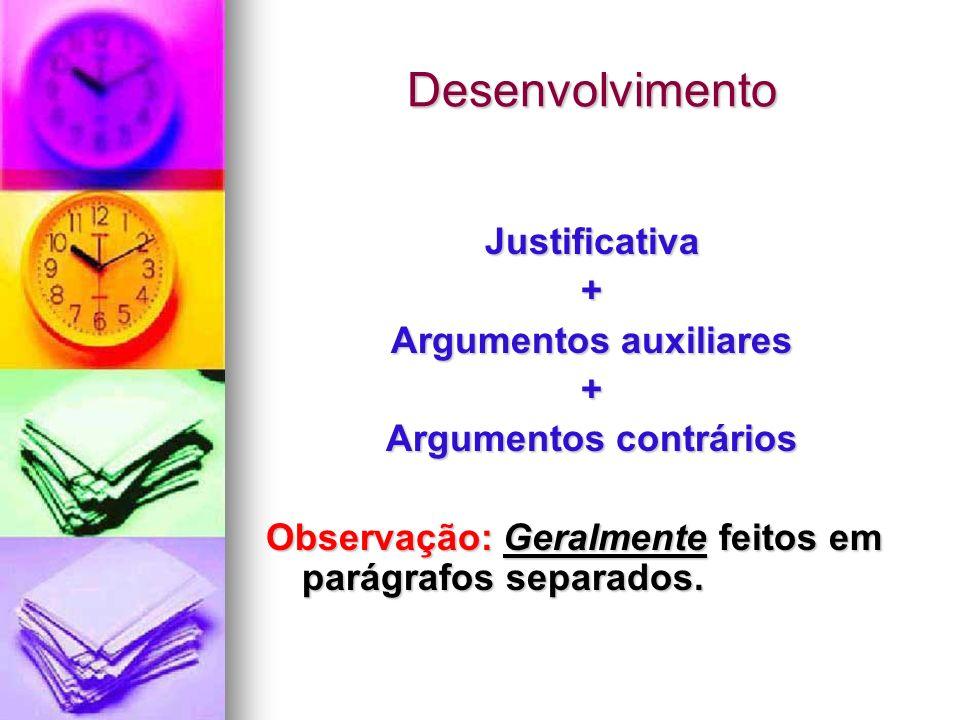 Desenvolvimento Justificativa+ Argumentos auxiliares + Argumentos contrários Observação: Geralmente feitos em parágrafos separados.