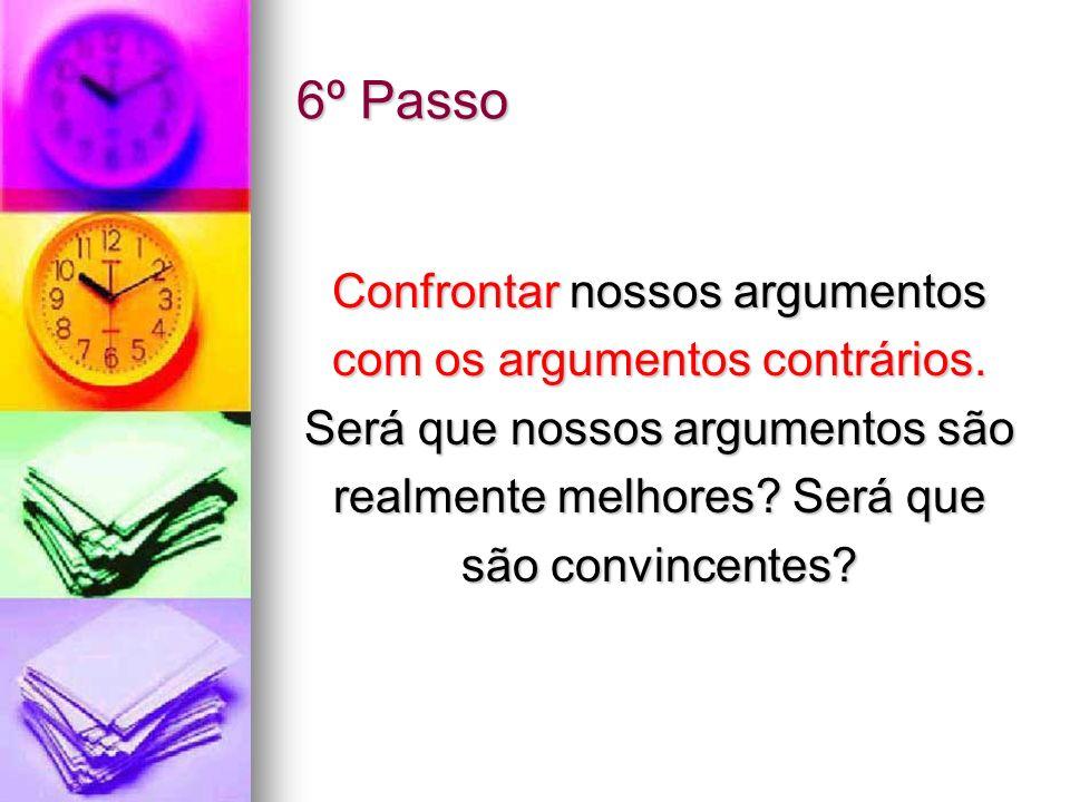6º Passo Confrontar nossos argumentos com os argumentos contrários. Será que nossos argumentos são realmente melhores? Será que são convincentes?
