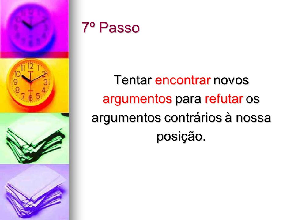 7º Passo Tentar encontrar novos argumentos para refutar os argumentos contrários à nossa posição.