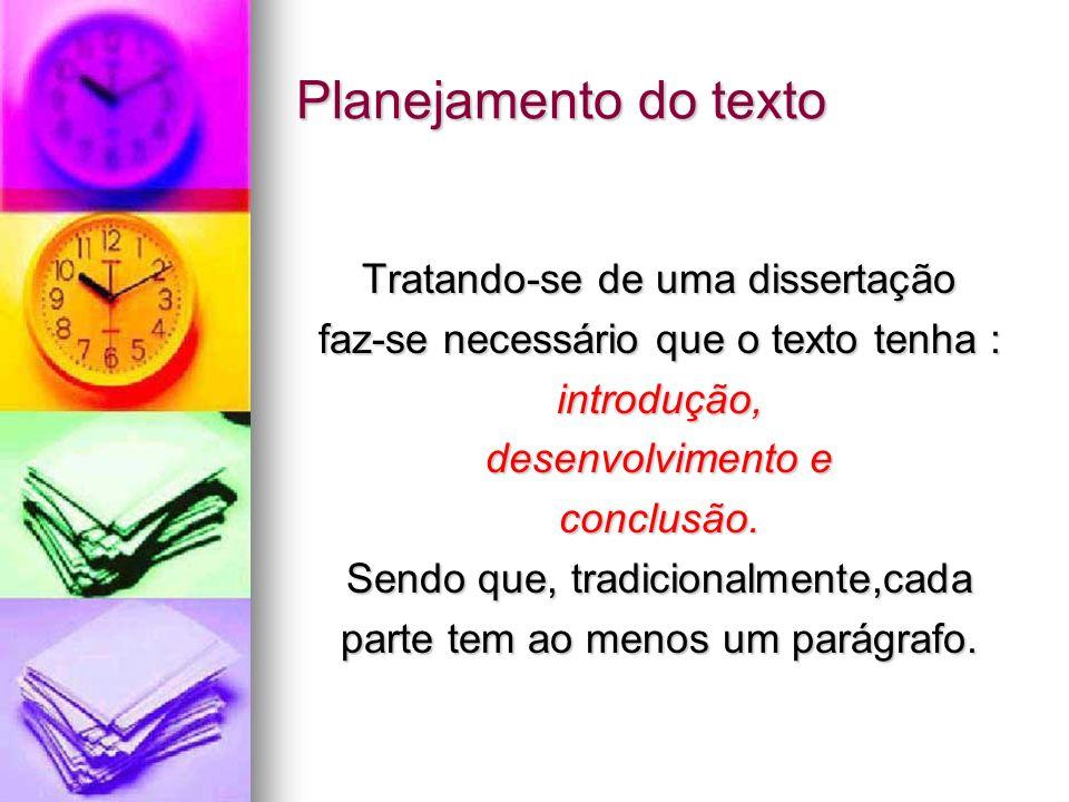 Planejamento do texto Tratando-se de uma dissertação faz-se necessário que o texto tenha : introdução, desenvolvimento e conclusão. Sendo que, tradici