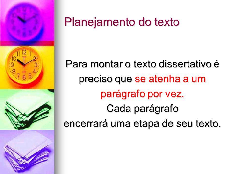 Planejamento do texto Para montar o texto dissertativo é preciso que se atenha a um parágrafo por vez. Cada parágrafo encerrará uma etapa de seu texto