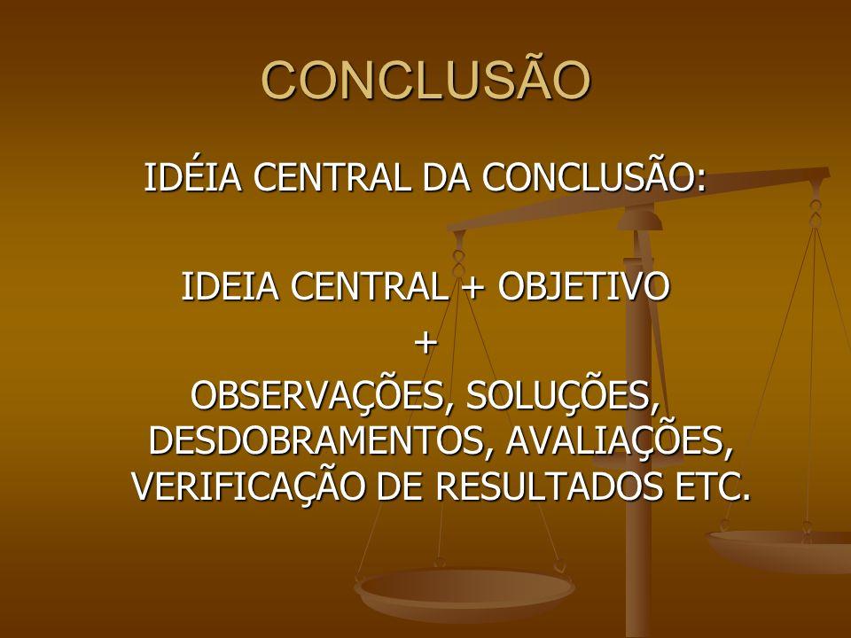 CONCLUSÃO IDÉIA CENTRAL DA CONCLUSÃO: IDEIA CENTRAL + OBJETIVO + OBSERVAÇÕES, SOLUÇÕES, DESDOBRAMENTOS, AVALIAÇÕES, VERIFICAÇÃO DE RESULTADOS ETC.