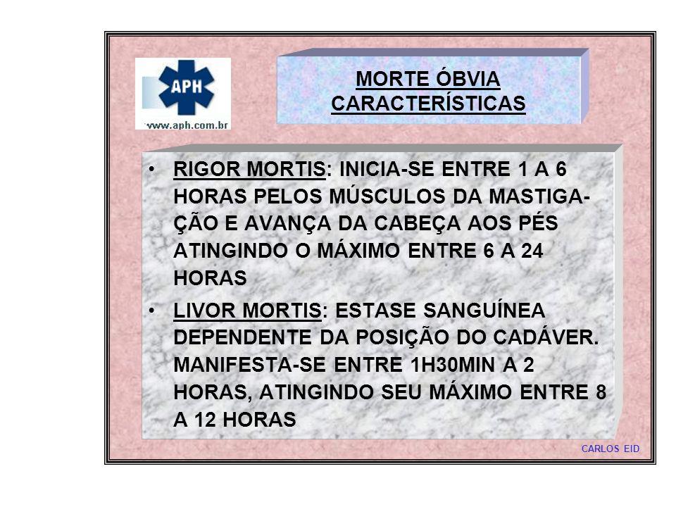 MORTE ÓBVIA CARACTERÍSTICAS RIGOR MORTIS: INICIA-SE ENTRE 1 A 6 HORAS PELOS MÚSCULOS DA MASTIGA- ÇÃO E AVANÇA DA CABEÇA AOS PÉS ATINGINDO O MÁXIMO ENT