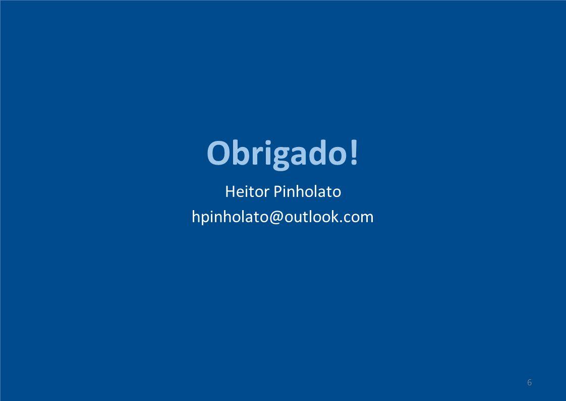 Obrigado! Heitor Pinholato hpinholato@outlook.com 6