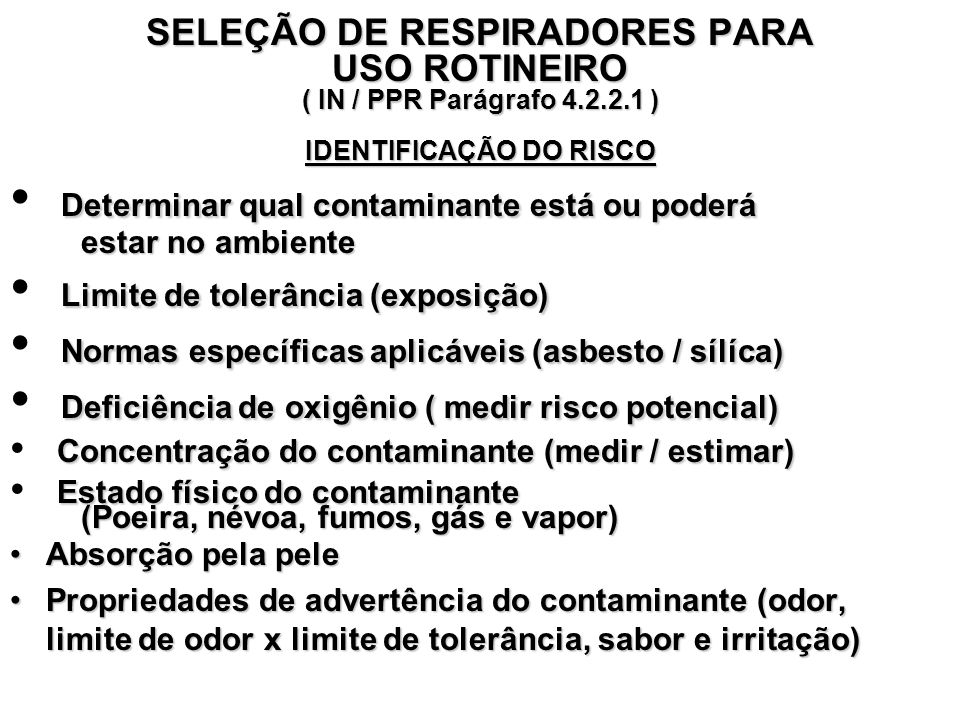 SELEÇÃO DE RESPIRADORES PARA USO ROTINEIRO ( IN / PPR Parágrafo 4.2.2.1 ) IDENTIFICAÇÃO DO RISCO Determinar qual contaminante está ou poderá estar no ambiente Limite de tolerância (exposição) Normas específicas aplicáveis (asbesto / sílíca) Deficiência de oxigênio ( medir risco potencial) Concentração do contaminante (medir / estimar) Estado físico do contaminante (Poeira, névoa, fumos, gás e vapor) Absorção pela peleAbsorção pela pele Propriedades de advertência do contaminante (odor, limite de odor x limite de tolerância, sabor e irritação)Propriedades de advertência do contaminante (odor, limite de odor x limite de tolerância, sabor e irritação)