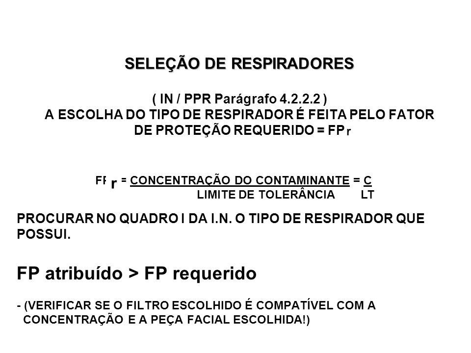 SELEÇÃO DE RESPIRADORES SELEÇÃO DE RESPIRADORES ( IN / PPR Parágrafo 4.2.2.2 ) A ESCOLHA DO TIPO DE RESPIRADOR É FEITA PELO FATOR DE PROTEÇÃO REQUERIDO = FP PROCURAR NO QUADRO I DA I.N.
