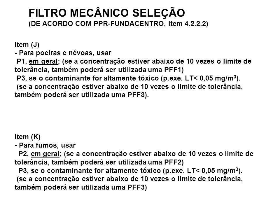 Item (J) - Para poeiras e névoas, usar P1, em geral; (se a concentração estiver abaixo de 10 vezes o limite de tolerância, também poderá ser utilizada uma PFF1) P3, se o contaminante for altamente tóxico (p.exe.