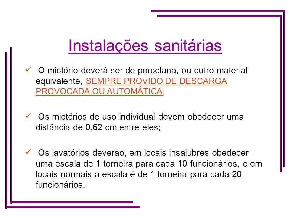Instalações sanitárias O lavatório deverá ser provido de material para a limpeza e secagem das mãos, PROIBINDO-SE O USO DE TOALHAS COLETIVAS; As cabines sanitárias deverão ser individuais, com ventilação; Os banheiros dotados de chuveiros, deverão: Dispor de água quente e fria; Obedecer a escala de 1 chuveiro para cada 10 funcionários.