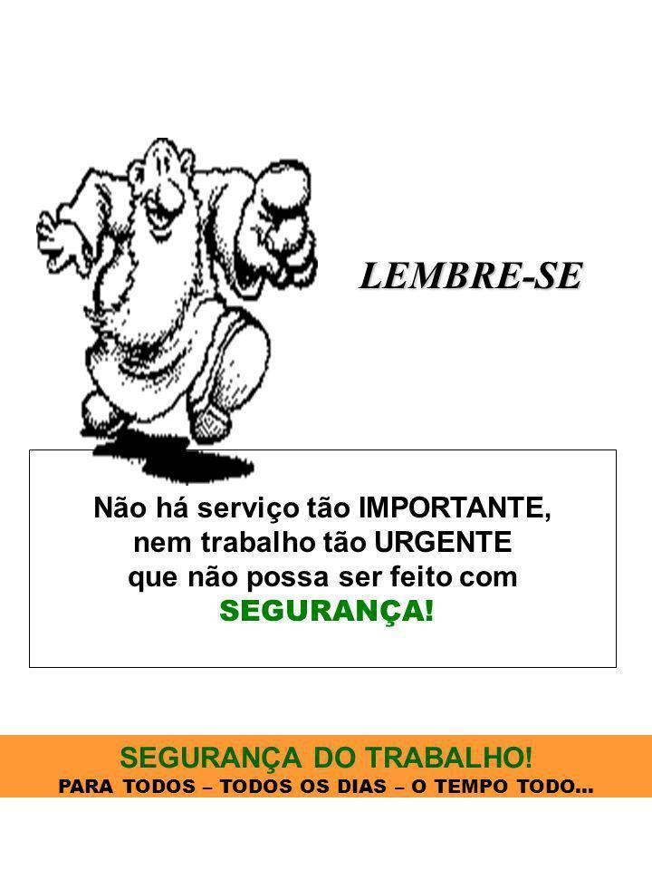 LEMBRE-SE Não há serviço tão IMPORTANTE, nem trabalho tão URGENTE que não possa ser feito com SEGURANÇA! SEGURANÇA DO TRABALHO! PARA TODOS – TODOS OS