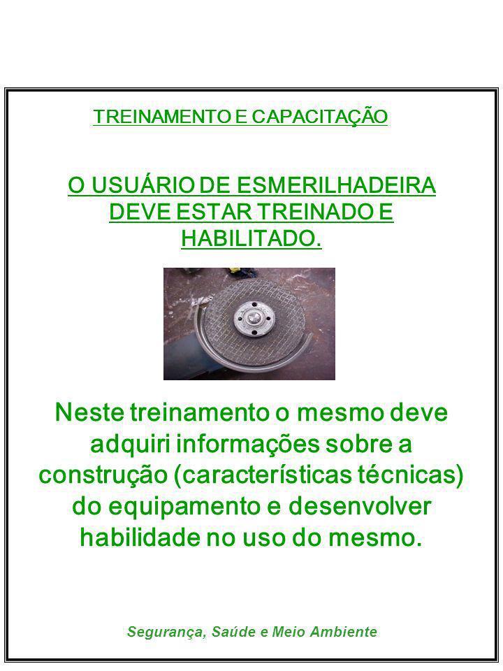 Segurança, Saúde e Meio Ambiente TREINAMENTO E CAPACITAÇÃO O USUÁRIO DE ESMERILHADEIRA DEVE ESTAR TREINADO E HABILITADO. Neste treinamento o mesmo dev