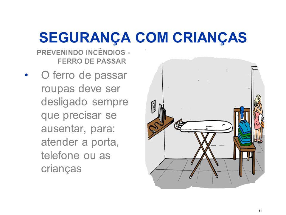 6 SEGURANÇA COM CRIANÇAS PREVENINDO INCÊNDIOS - FERRO DE PASSAR O ferro de passar roupas deve ser desligado sempre que precisar se ausentar, para: ate