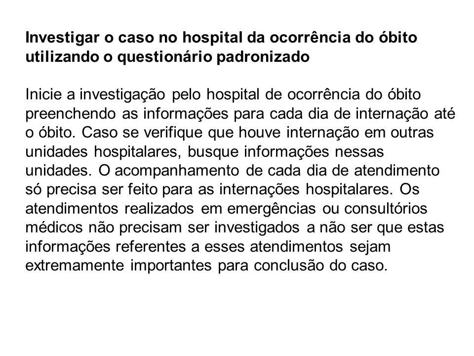 Investigar o caso no hospital da ocorrência do óbito utilizando o questionário padronizado Inicie a investigação pelo hospital de ocorrência do óbito